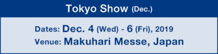Tokyo Show (Dec.) : Dates: Dec. 4 (Wed) - 6 (Fri), 2019 / Venue: Makuhari Messe, Japan
